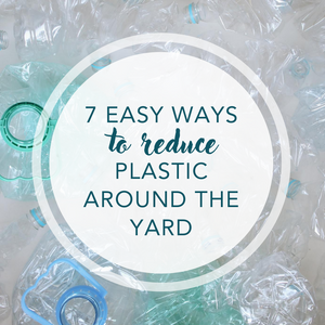 7 easy ways to reduce plastic around the yard