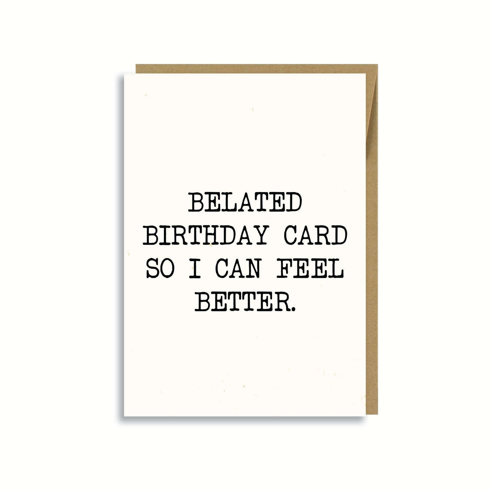 BELATED BIRTHDAY CARD SO I CAN FEEL BETTER