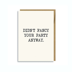 DIDN'T FANCY YOUR PARTY ANYWAY CARD