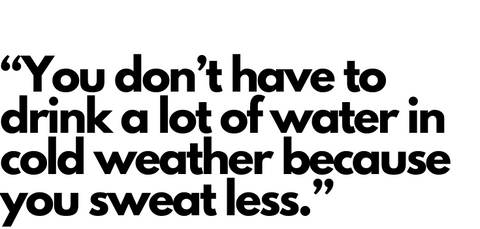 In cold weather, you don't have to drink a lot of water because you sweat less
