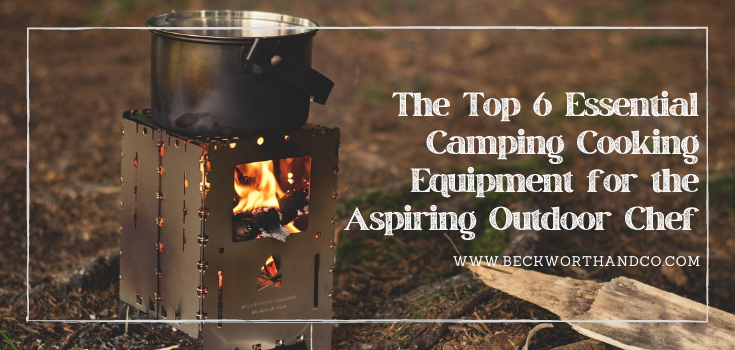 The Top 6 Essential Camping Cooking Equipment for the Aspiring Outdoor Chef