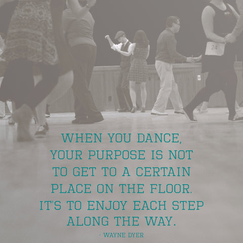 dance to enjoy each step, enjoy the journey, embrace your mistakes