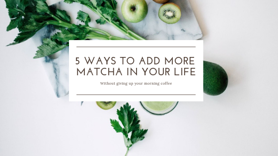 5 Ways To Add More Matcha In Your Life