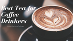 Best Teas For Coffee Drinkers