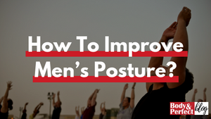 How To Improve Men's Posture?