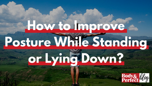 How to Improve Posture While Standing or Lying Down?