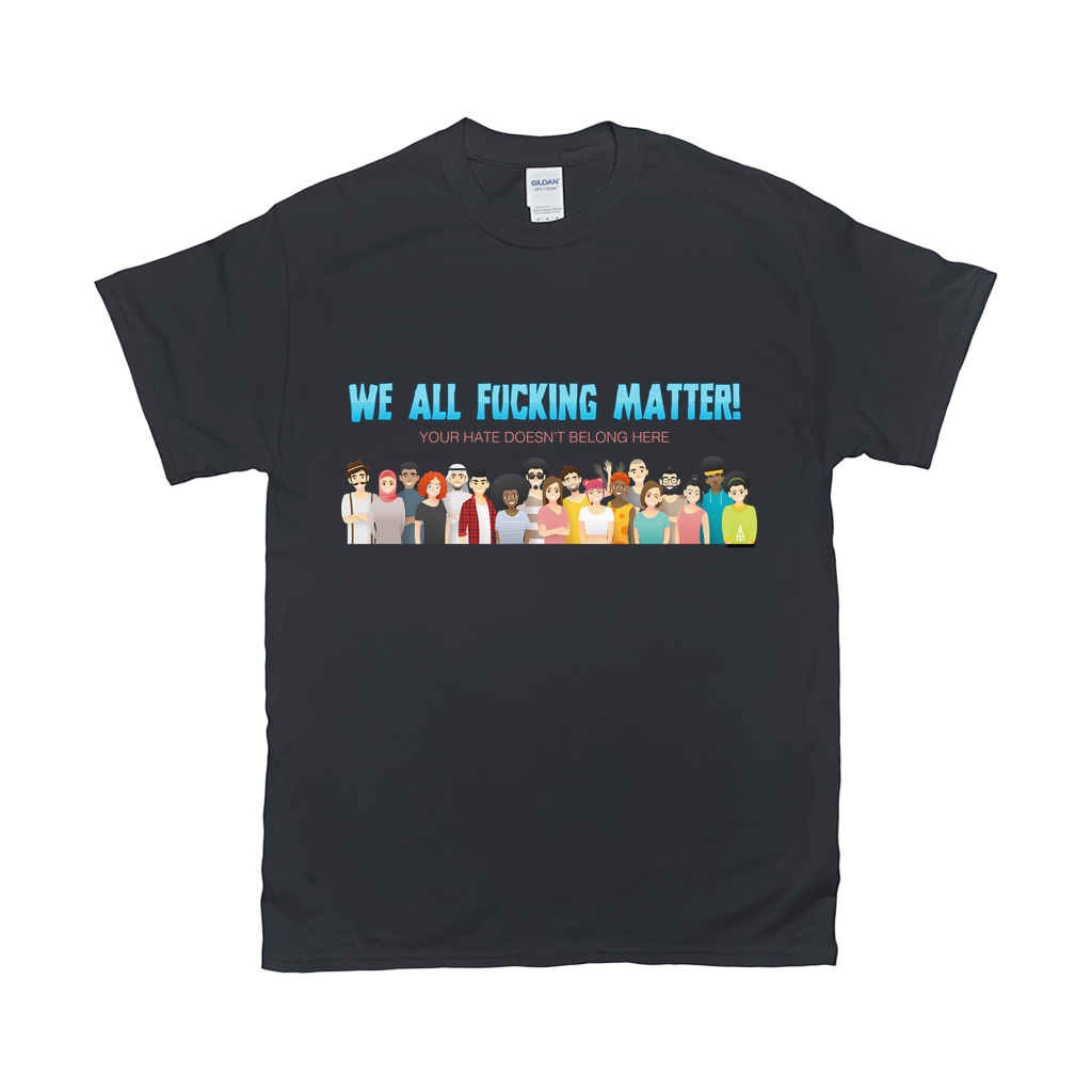 We all Fucking Matter T-Shirts