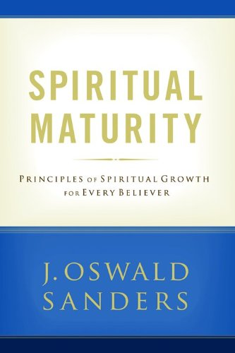 Spiritual Maturity: Principles of Spiritual Growth For Every Believer (Sanders Spiritual Growth Series)
