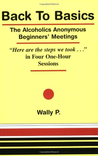 Back To Basics - The Alcoholics Anonymous Beginners Meetings Here are the steps we took... in Four One Hour Sessions