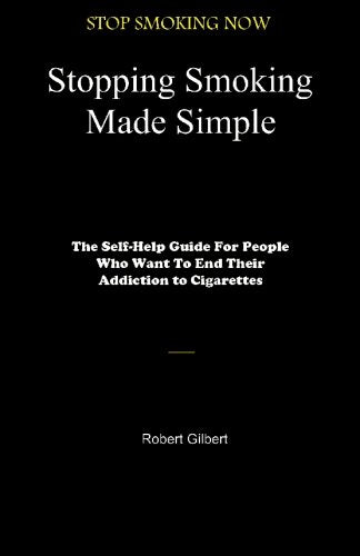 Stopping Smoking Made Simple: The Self-Help Guide For People Who Want To End Their Addiction To Cigarettes