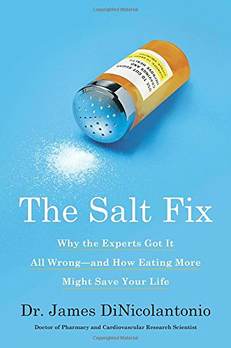 The Salt Fix: Why the Experts Got It All Wrong--and How Eating More Might Save Your Life