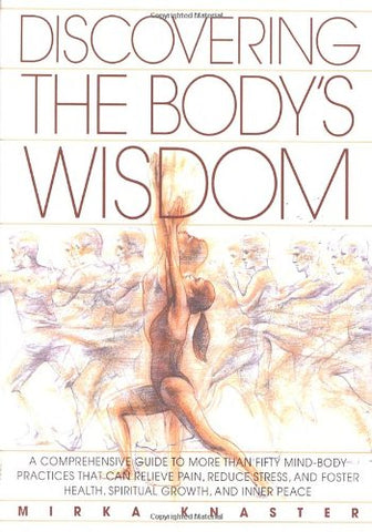 Discovering the Body's Wisdom: A Comprehensive Guide to More than Fifty Mind-Body Practices That Can Relieve Pain, Reduce Stress, and Foster Health, Spiritual Growth, and Inner Peace