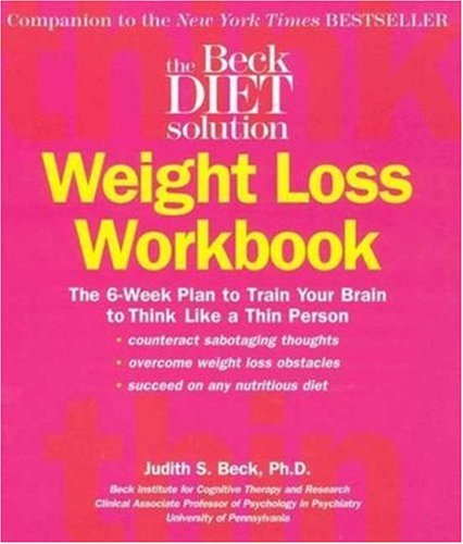 Beck Diet Solution Weight Loss Workbook: The 6-week Plan to Train Your Brain to Think Like a Thin Person