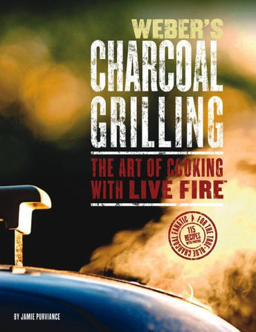 Weber's Charcoal Grilling: The Art of Cooking with Live Fire
