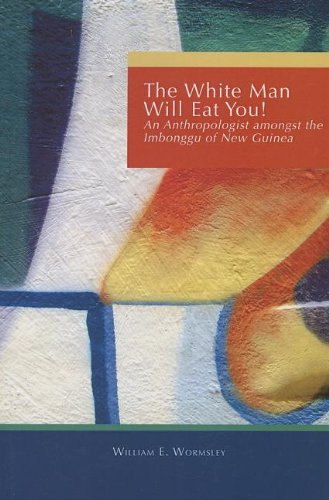 White Man Will Eat You: An Anthropologist Among The Imbonggu Of New Guinea