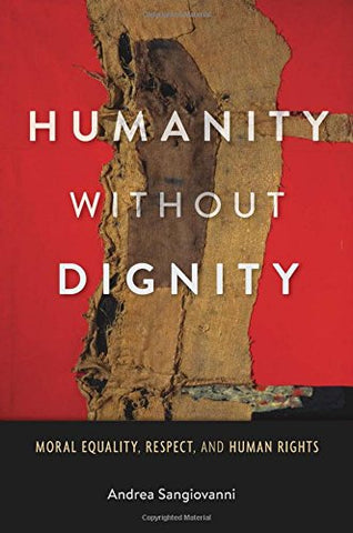 Humanity without Dignity: Moral Equality, Respect, and Human Rights