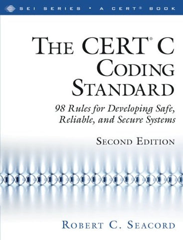 The CERT C Coding Standard, Second Edition: 98 Rules for Developing Safe, Reliable, and Secure Systems (2nd Edition) (SEI Series in Software Engineering)