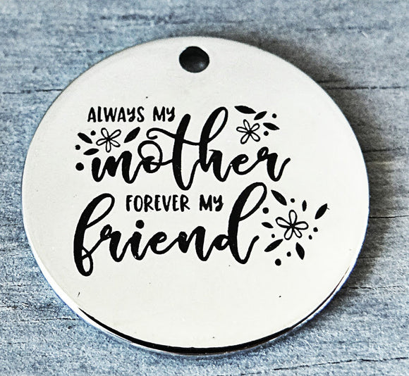 Always my mother forever my friend, mother and friend charm, Alloy charm 20mm very high quality..Perfect for DIY projects