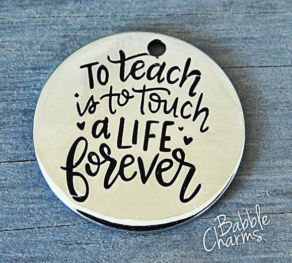To teach is to touch a life forever, teacher, stainless steel charm 20mm high quality. Perfect for jewery making & other DIY projects #57