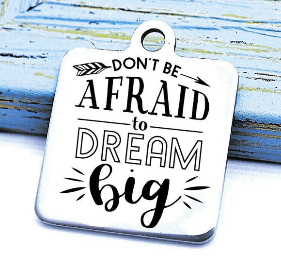 Don't be afraid to Dream Big, Dream big charm, Steel charm 20mm very high quality..Perfect for DIY projects