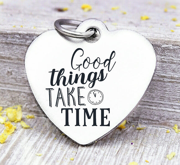 Good things take time, good things take time charm, good things,  time, Steel charm 20mm very high quality..Perfect for DIY projects