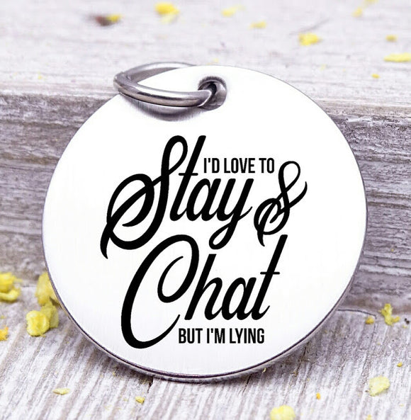 I'd love to stay and chat, stay and chat, humor, Steel charm 20mm very high quality..Perfect for DIY projects