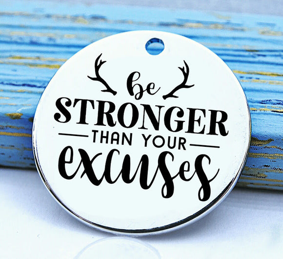 Be stronger than your excuses, be stong, no excuses, Steel charm 20mm very high quality..Perfect for DIY projects