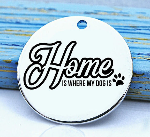 Home is where my dog is, love dogs, dog, pet, dog charm, Steel charm 20mm very high quality..Perfect for DIY projects