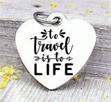 To travel is to life, love to travel, travel charm, road trip charm. Steel charm 20mm very high quality..Perfect for DIY projects
