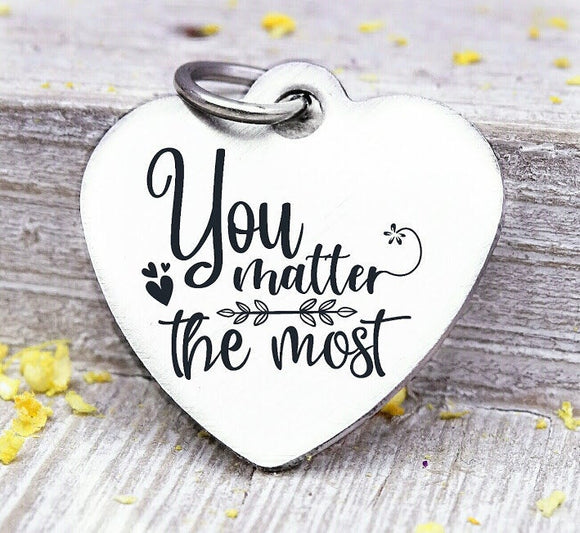 You matter the most, You matter to me, You matter the most charm, Steel charm 20mm very high quality..Perfect for DIY projects