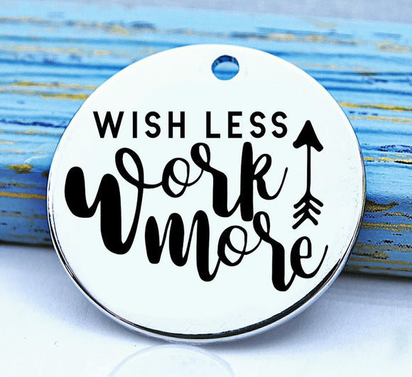 Wish less Work more, wish, work, wish charm, Steel charm 20mm very high quality..Perfect for DIY projects