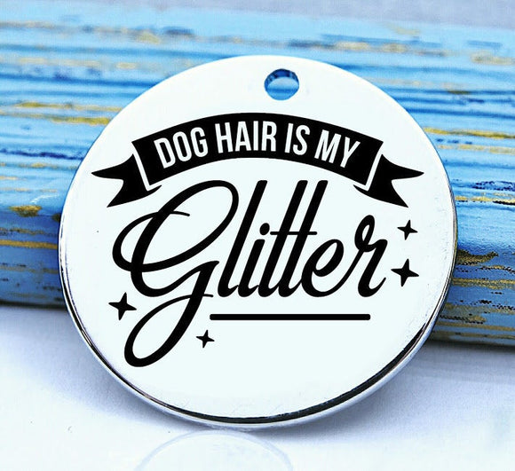 Dog hair is my glitter, dog hair, dog mom charm, Steel charm 20mm very high quality..Perfect for DIY projects
