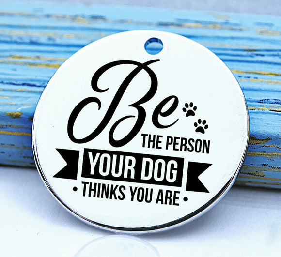 Be the person your dog thinks you are, dog mom charm, Steel charm 20mm very high quality..Perfect for DIY projects