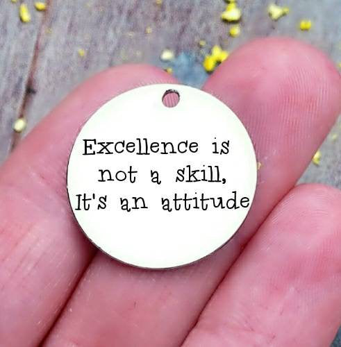 Excellence is not a skill, it's an attitude, excellence, attitude charms, Steel charm 20mm very high quality..Perfect for DIY projects