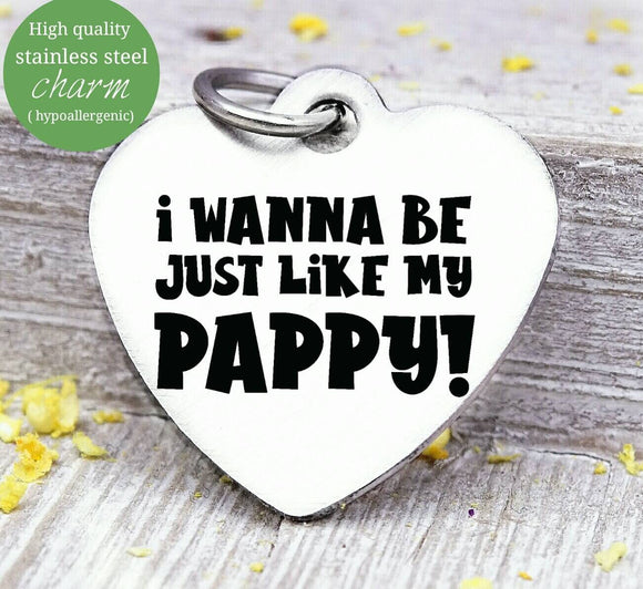 Wanna be like my pappy, Papa, pappy, dad, Dad charm, Steel charm 20mm very high quality..Perfect for DIY projects