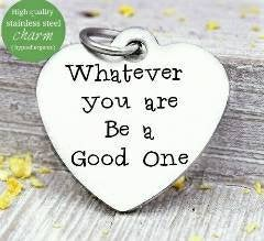 Whatever you are be a good one, good one, be you charm. Steel charm 20mm very high quality..Perfect for DIY projects