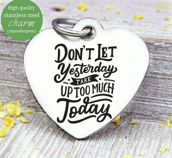 Don't let yesterday takd over today, yesterday, today, love charm, Steel charm 20mm very high quality..Perfect for DIY projects