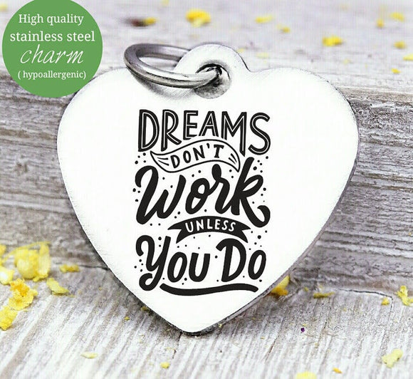 Dreams don't work unless you do, dream, dreams charm, Steel charm 20mm very high quality..Perfect for DIY projects