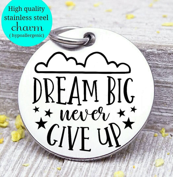 Dream Big, never give up, dream charm, dream big, big dreams, Steel charm 20mm very high quality..Perfect for DIY projects