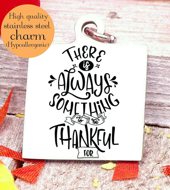 Always something to be thankful for, thankful, thankful charm, Autumn, fall, Steel charm 20mm very high quality..Perfect for DIY projects