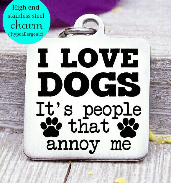 I love dogs, people annoy me, people suck charm, Steel charm 20mm very high quality..Perfect for DIY projects
