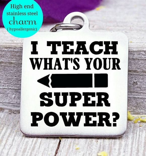 I teach, what's your superpower, teacher thank you, Teacher charm, Teaching charm, stainless steel charm