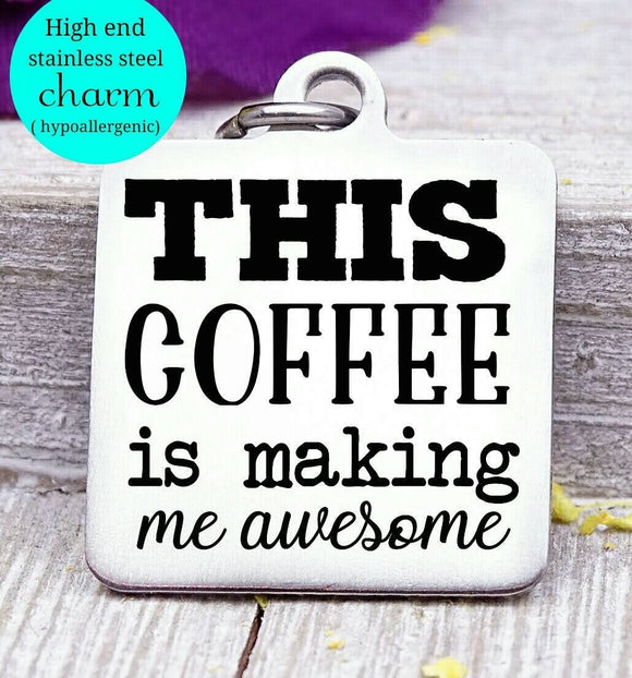 This coffee is making me awesome, awesome, coffee, coffee charm, Steel charm 20mm very high quality..Perfect for DIY projects