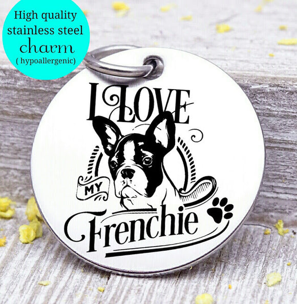 Love my dog, Frenchie, Dog mom, fur mom, fur mama, dog mom charm, Steel charm 20mm very high quality..Perfect for DIY projects