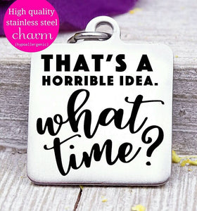 That's a horrible idea, what time? Horrible idea, humor charm, Steel charm 20mm very high quality..Perfect for DIY projects