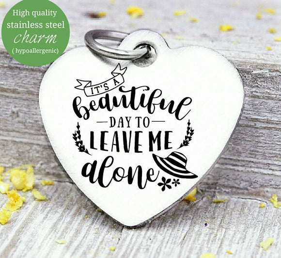 It's a beautiful day to leave me alone, leave me alone, humor charm, Steel charm 20mm very high quality..Perfect for DIY projects