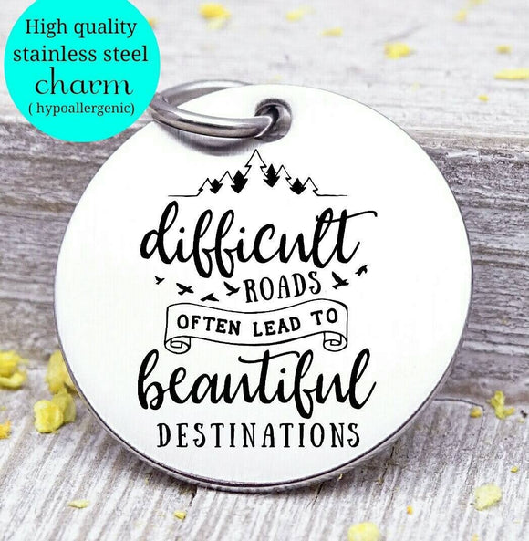 Difficult roads, beautiful destinations, hard roads, journey charm. Steel charm 20mm very high quality..Perfect for DIY projects