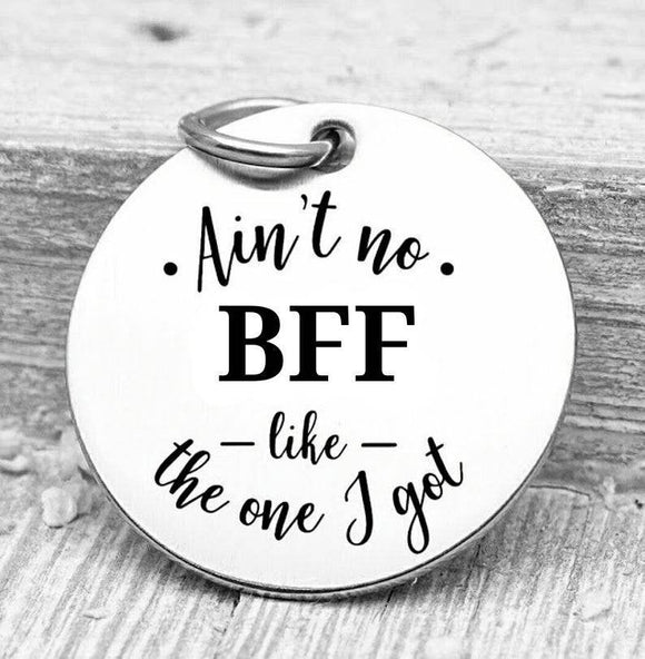 Ain't no BFF like the one I got, bff, bff charms, Steel charm 20mm very high quality..Perfect for DIY projects