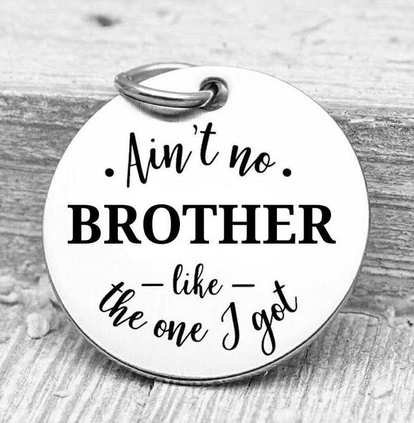 Ain't no Brother like the one I got, brother, brother charms, Steel charm 20mm very high quality..Perfect for DIY projects