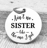 Ain't no Sister like the one I got, sister, sister charms, Steel charm 20mm very high quality..Perfect for DIY projects